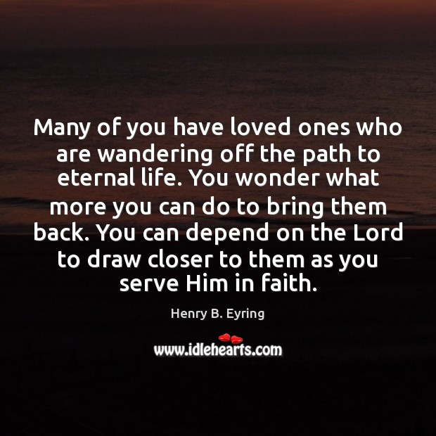 Many of you have loved ones who are wandering off the path Henry B. Eyring Picture Quote