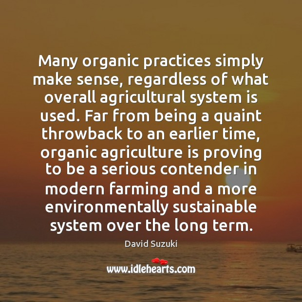 Many organic practices simply make sense, regardless of what overall agricultural system Agriculture Quotes Image