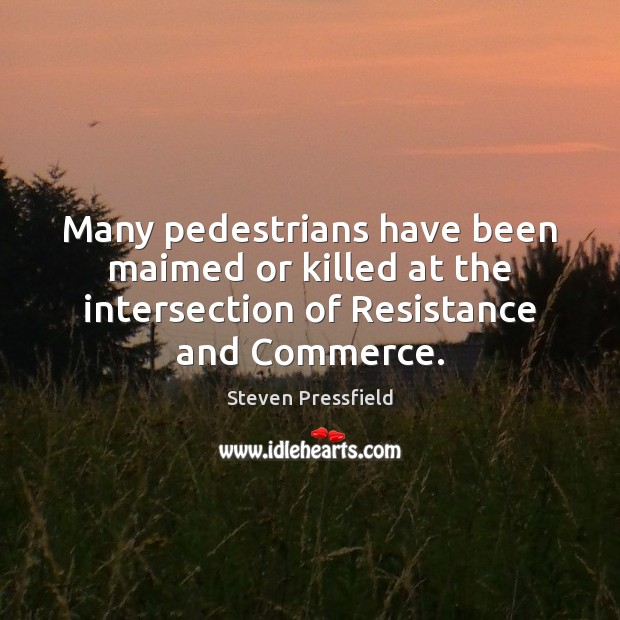 Many pedestrians have been maimed or killed at the intersection of Resistance Steven Pressfield Picture Quote