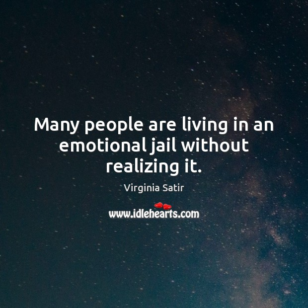 Many people are living in an emotional jail without realizing it. Virginia Satir Picture Quote