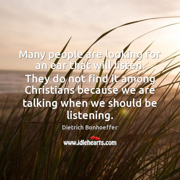 Many people are looking for an ear that will listen. They do Dietrich Bonhoeffer Picture Quote