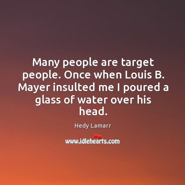 Many people are target people. Once when louis b. Mayer insulted me I poured a glass of water over his head. Image
