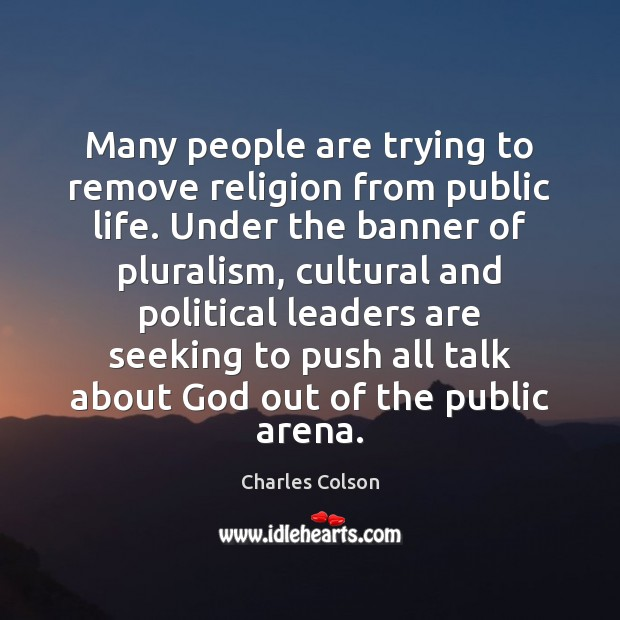Many people are trying to remove religion from public life. Under the Charles Colson Picture Quote