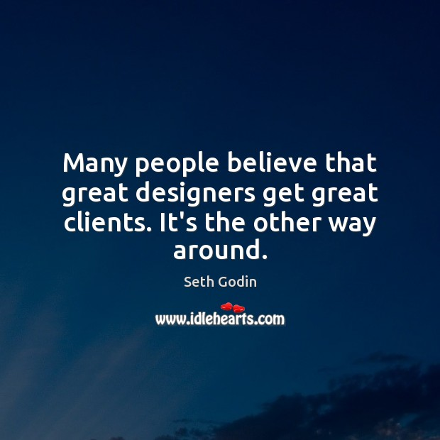 Image, Many people believe that great designers get great clients. It's the other way around.
