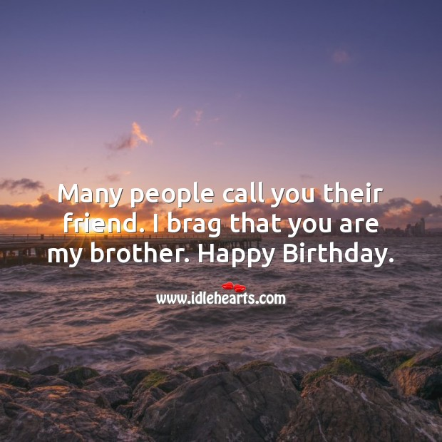 Image, Many people call you their friend. I brag that you are my brother.