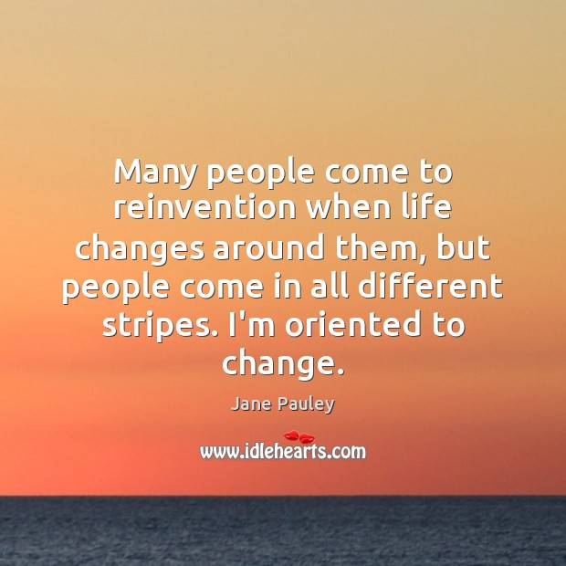 Many people come to reinvention when life changes around them, but people Image