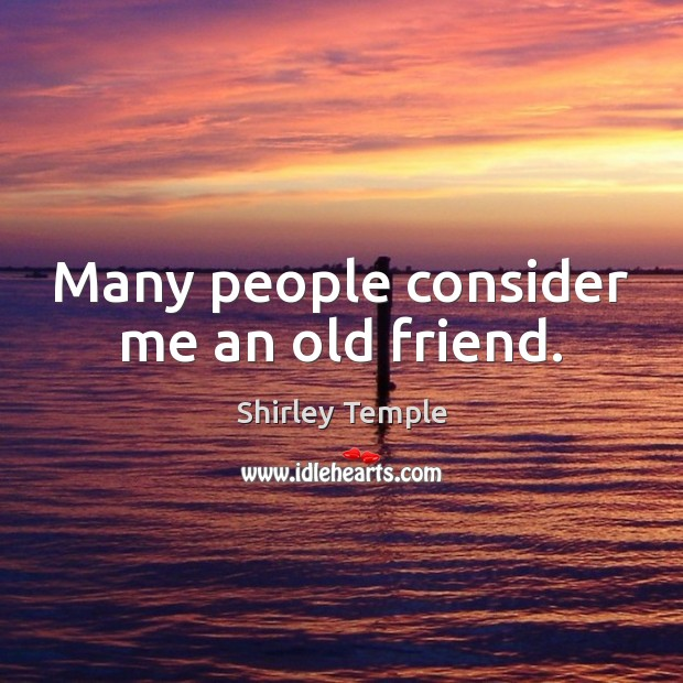 Many people consider me an old friend. Shirley Temple Picture Quote