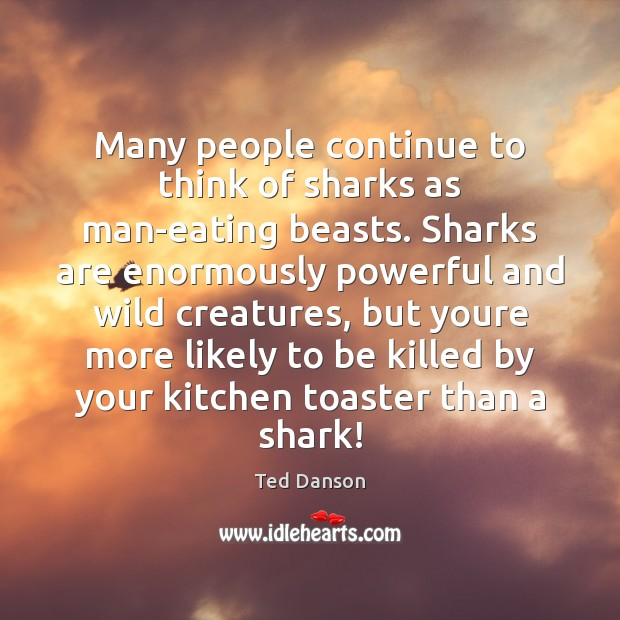 Many people continue to think of sharks as man-eating beasts. Sharks are Ted Danson Picture Quote