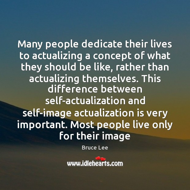 Many people dedicate their lives to actualizing a concept of what they Image