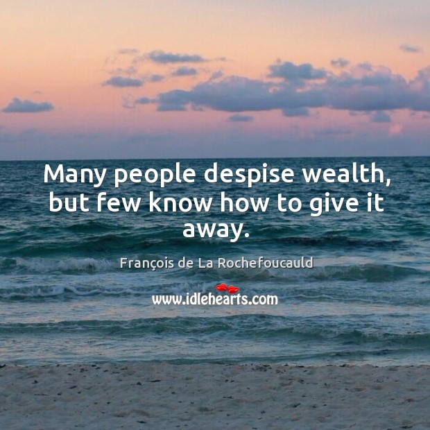 Image, Many people despise wealth, but few know how to give it away.