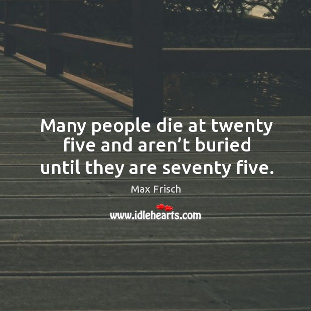 Many people die at twenty five and aren't buried until they are seventy five. Image