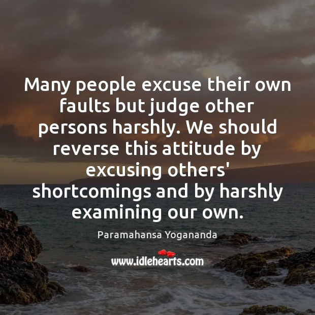 Many people excuse their own faults but judge other persons harshly. We Image