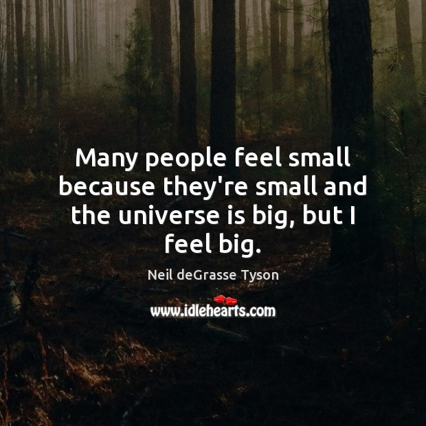 Image, Many people feel small because they're small and the universe is big, but I feel big.