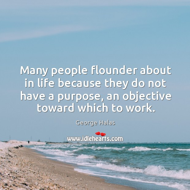 Many people flounder about in life because they do not have a purpose, an objective toward which to work. George Halas Picture Quote