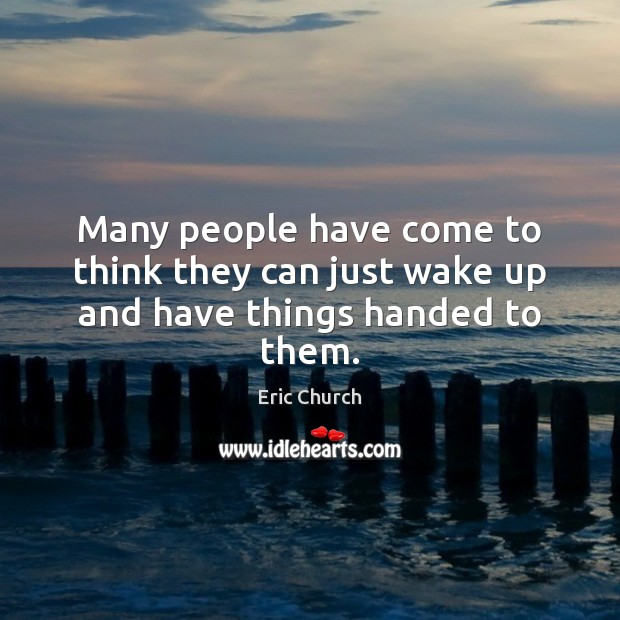 Many people have come to think they can just wake up and have things handed to them. Eric Church Picture Quote