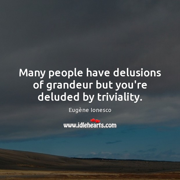 Many people have delusions of grandeur but you're deluded by triviality. Image