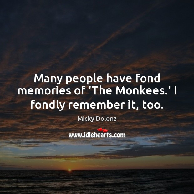 Many people have fond memories of 'The Monkees.' I fondly remember it, too. Image