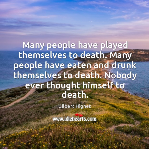 Many people have played themselves to death. Many people have eaten and drunk themselves to death. Image