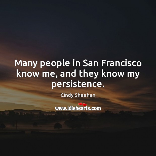 Many people in San Francisco know me, and they know my persistence. Cindy Sheehan Picture Quote