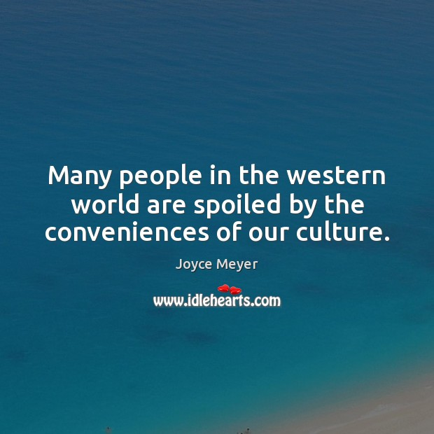 Many people in the western world are spoiled by the conveniences of our culture. Image