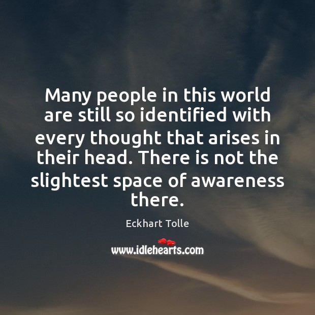 Many people in this world are still so identified with every thought Eckhart Tolle Picture Quote