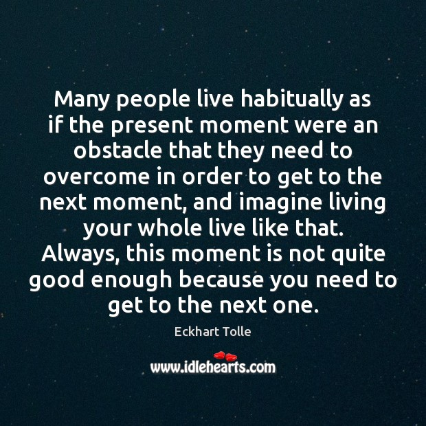 Many people live habitually as if the present moment were an obstacle Image