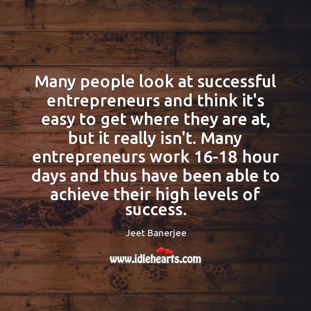 Many people look at successful entrepreneurs and think it's easy to get Jeet Banerjee Picture Quote