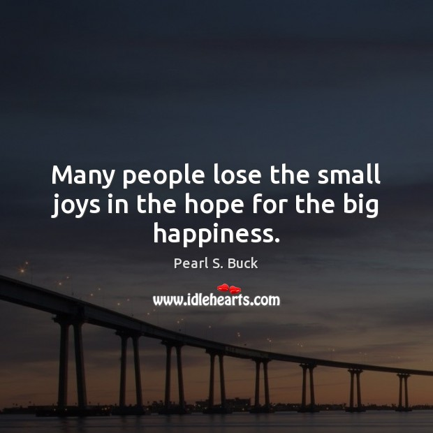 Many people lose the small joys in the hope for the big happiness. Pearl S. Buck Picture Quote