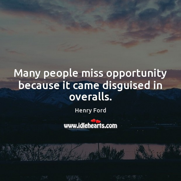 Many people miss opportunity because it came disguised in overalls. Opportunity Quotes Image