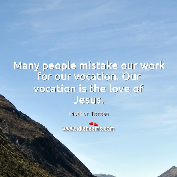 Many people mistake our work for our vocation. Our vocation is the love of jesus. Image