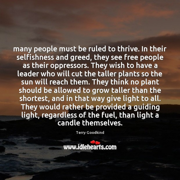 Many people must be ruled to thrive. In their selfishness and greed, Terry Goodkind Picture Quote