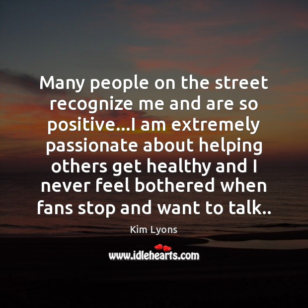 Many people on the street recognize me and are so positive…I Image