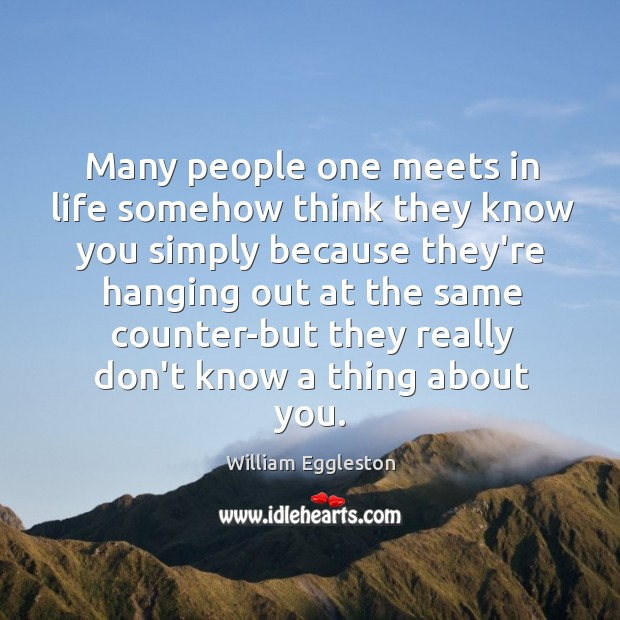 Many people one meets in life somehow think they know you simply Image