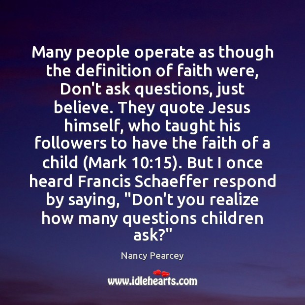 Many people operate as though the definition of faith were, Don't ask Nancy Pearcey Picture Quote