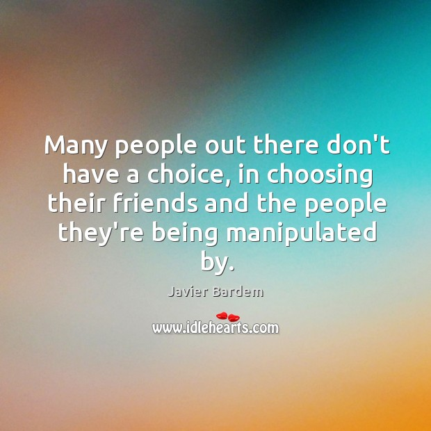 Many people out there don't have a choice, in choosing their friends Javier Bardem Picture Quote