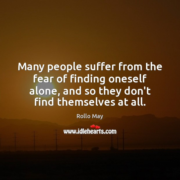 Many people suffer from the fear of finding oneself alone, and so Rollo May Picture Quote