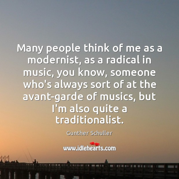 Many people think of me as a modernist, as a radical in Image