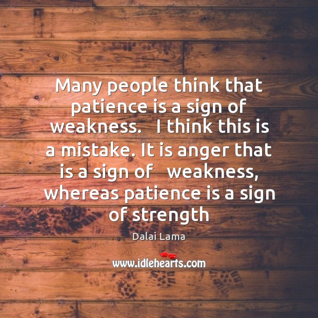 Many people think that patience is a sign of weakness.   I think Patience Quotes Image