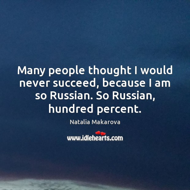 Many people thought I would never succeed, because I am so Russian. Image