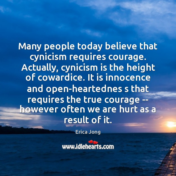 Many people today believe that cynicism requires courage. Actually, cynicism is the Image