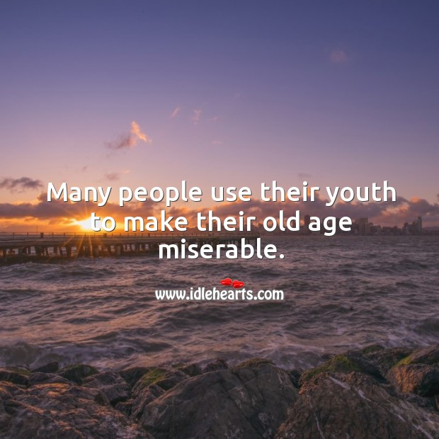Many people use their youth to make their old age miserable. Image