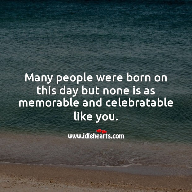 Many people were born on this day but none is as memorable like you. People Quotes Image