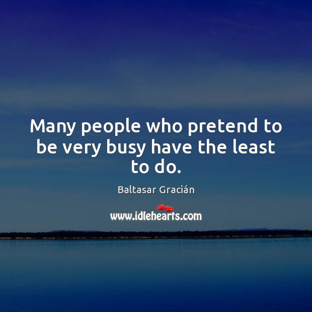 Many people who pretend to be very busy have the least to do. Image
