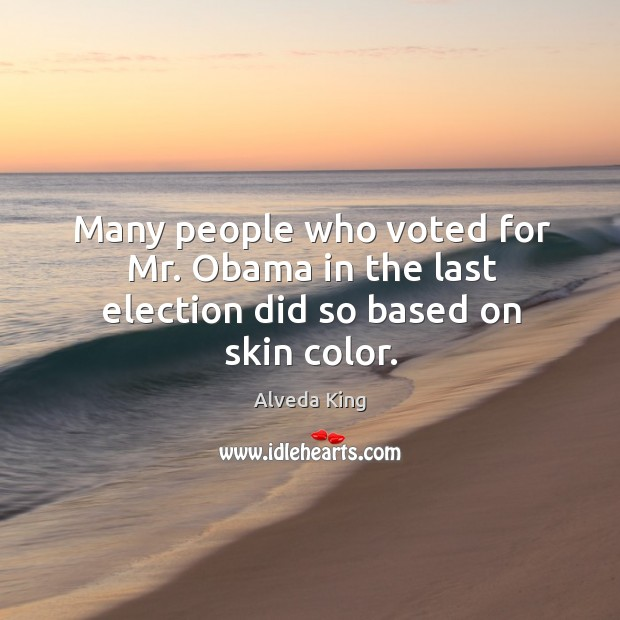 Many people who voted for mr. Obama in the last election did so based on skin color. Alveda King Picture Quote