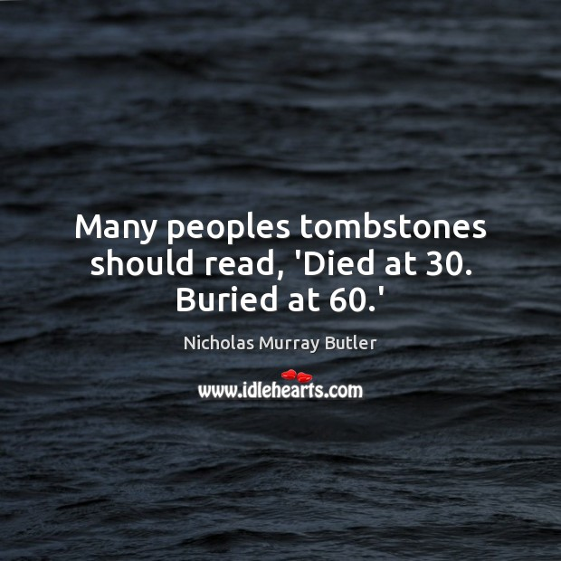 Many peoples tombstones should read, 'Died at 30. Buried at 60.' Image