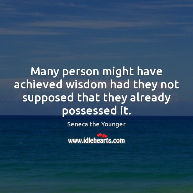 Many person might have achieved wisdom had they not supposed that they Image