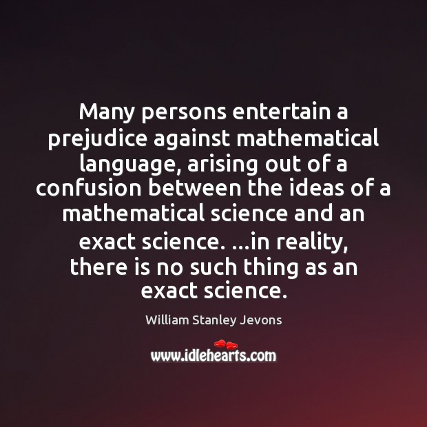 Many persons entertain a prejudice against mathematical language, arising out of a William Stanley Jevons Picture Quote