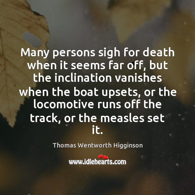 Thomas Wentworth Higginson Picture Quote image saying: Many persons sigh for death when it seems far off, but the
