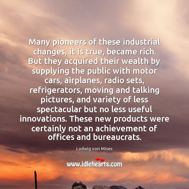 Many pioneers of these industrial changes, it is true, became rich. But Image