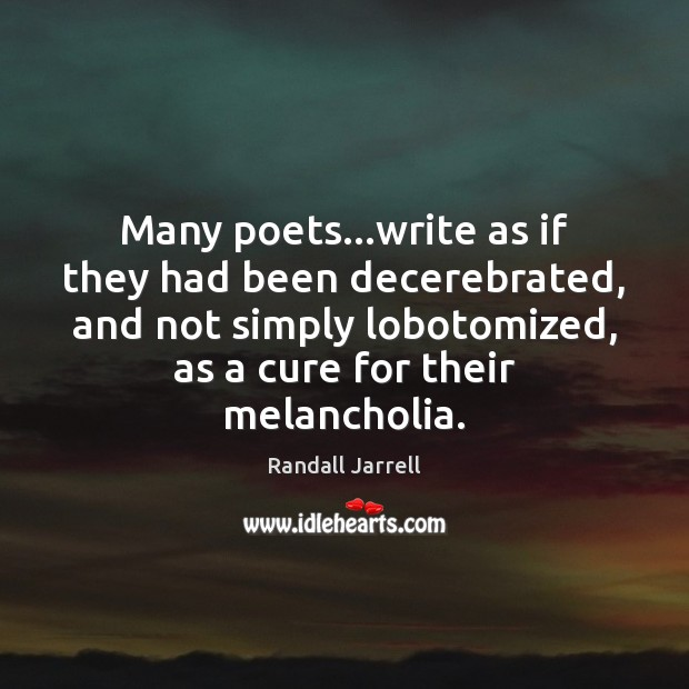 Many poets…write as if they had been decerebrated, and not simply Randall Jarrell Picture Quote